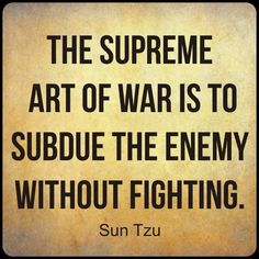 The supreme art of war is to subdue the enemy without fighting. - Sun tzu