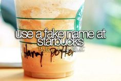 Go on a Starbucks date and use a fake name