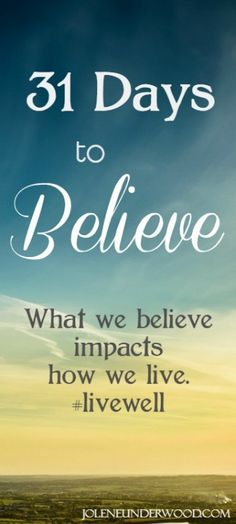 All through October 2015 on the blog....31 Days to Believe - Jolene Underwood  Because what we believe impacts how we live. #livewell