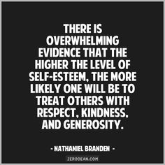 """""""There is overwhelming evidence that the higher the level of self-esteem, the more likely one will be to treat others with respect, kindness, and generosity."""" - Nathaniel Branden"""