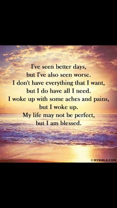 I've seen better days, but I've also seen worse. I woke up with some aches and pains, but I woke up. My life may not be perfect, but I am blessed. Wisdom Quotes, True Quotes, Great Quotes, Bible Quotes, Inspirational Quotes, Motivational, Quotes Quotes, Godly Quotes, Happiness Quotes
