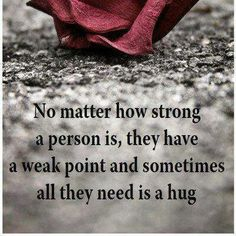 No matter how strong a person is, they have a weak point and sometimes all they need is a hug. Well said and So True! Need A Hug, Love Hug, My Love, Great Quotes, Love Quotes, Inspirational Quotes, Uplifting Quotes, Motivational Quotes, Meaningful Quotes