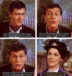 """Disney NA - Mary Poppins: """"To the park? Not if I know Mary Poppins. Other nannies take children to the park. When you're with Mary Poppins, suddenly you're in places you've never dreamed of. And quick as you can say 'Bob's your uncle,' the most unusual things begin to happen."""" """"I'm sure I haven't the faintest idea what you're talking about."""""""