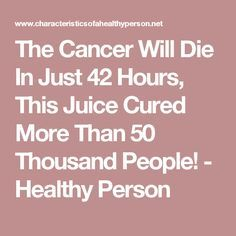 The Cancer Will Die In Just 42 Hours, This Juice Cured More Than 50 Thousand People! - Healthy Person