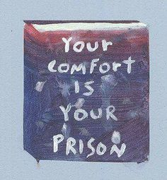 Your comfort is your prison.