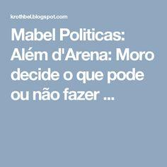 Mabel Politicas: Além d'Arena: Moro decide o que pode ou não fazer ...