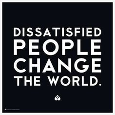 Dissatisfied people change the world. #quote #inspiration