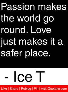 Passion makes the world go round. Love just makes it a safer place. - Ice T #quotes #quotations