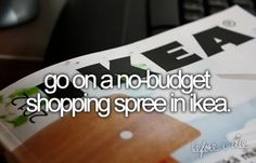 Go on a no-budget shopping spree in IKEA. - I would end up buying the whole Ikea building :/