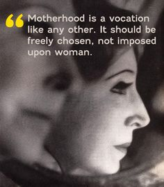 Motherhood is a vocation like any other. It should be freely chosen, not imposed upon women.