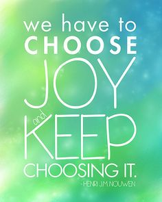 Choose Joy in your thoughts and your innersmost self. Even when things are challenging, that candle of Hope will still burn within you