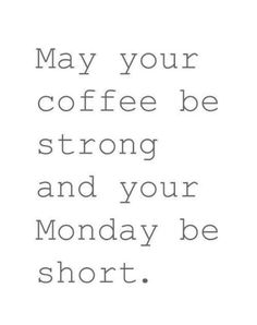 May your coffee be strong and your Monday be short. #coffee #coffeequotes