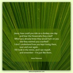 Palm Sunday, Jesus was hailed Hosannah, palm branches, the next week he was crucified, poetry, Anne Peterson  www.annepeterson.com