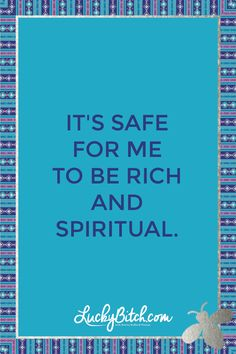 It's safe for me to be a rich and spiritual.    Read it to yourself and see what comes up for you.     You can also pick a card message for you over at www.LuckyBitch.com/card