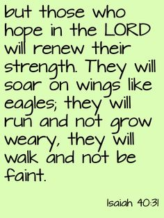 But those who trust in the Lord will find new strength.  They will soar high on wings like eagles.  They will run and not grow weary.  They will walk and not faint. Isaiah 40:31