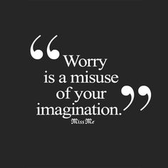 Worry is a misuse of your imagination. #Quote #MissMeJeans