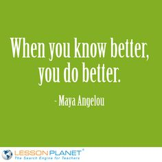 """When you know better, you do better."" ~ Maya Angelou #education #quote"
