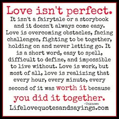 Love isn't perfect. It isn't a fairytale or a storybook and it doesn't always come easy. Love is overcoming obstacles, facing challenges, fighting to be together, holding on and never letting go. It i.