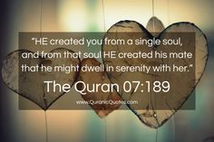 """The Quran 07:189 (Surah al-A'raf):- """"He created you from a single soul, and from that soul He created his mate that he might dwell in serenity with her."""""""