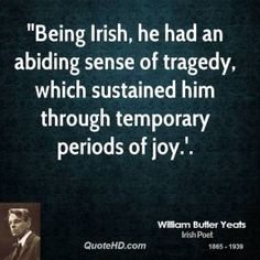 It seems to be the lot if the Irish and their descendants to feel deeply, both Joy & Sorrow...