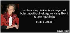 People are always looking for the single magic bullet that will totally change everything. There is no single magic bullet. (Temple Grandin)