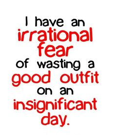 I have an irrational fear of wasting a good outfit on an insignificant day.