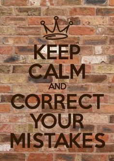 keep calm & correct your mistakes.