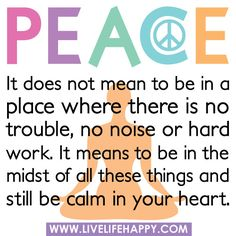 Peace: It does not mean to be in a place where there is no trouble, no noise or hard work. It means to be in the midst of all these things and still be calm in your heart.