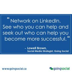 """""""LinkedIn has many powerful business benefits. You can use LinkedIn to search for your next employee, or even to seek out business partners.  Think outside the box. Network, see who you can help and seek out who can help you become more successful.""""  Lowell Brown, Social Media Strategist, Going Social"""