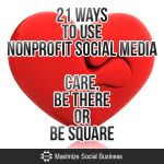 21 Ways to Use Nonprofit Social Media: Care, Be There or Be Square