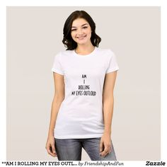 1d534172f7ebc2   AM I ROLLING MY EYES OUTLOUD   FUN T-SHIRT Cute Tshirts