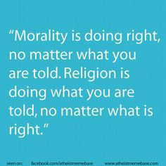 Morality is doing right, no matter what you are told. Religion is doing what you are told, no matter what is right. -- morality, religion, authoriarianism
