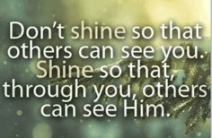 """Don't shine so that others can see you. Shine so that, through you, others can see HIM."" _____________________________ Reposted by Dr. Veronica Lee, DNP (Depew/Buffalo, NY, US)"
