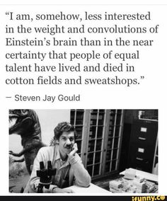 Steven Jay Gould « I am somehow, less interested by the weight and the circonvolutions of Einstein's brain than by the almost certainty that people of equal talent died in cotton fields and sweat shops Def Not, Faith In Humanity, Thought Provoking, Mantra, In This World, Equality, Just In Case, Decir No, Me Quotes