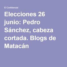 Elecciones 26 junio: Pedro Sánchez, cabeza cortada. Blogs de Matacán