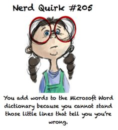 """You add words to the Microsoft Word dictionary because you cannot stand those little lines that tell you you're wrong."" So glad I'm not the only one!! :)"