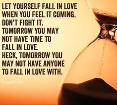 LET YOURSELF FALL IN LOVE  WHEN YOU FEEL IT COMING, DON'T FIGHT IT. TOMORROW YOU MAY  NOT HAVE TIME TO  FALL IN LOVE. HECK, TOMORROW YOU  MAY NOT HAVE ANYONE  TO FALL IN LOVE WITH.