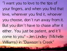 I want you to love to the tips of your fingers, and when you find that love, wherever you find it, whoever you choose, don't run away from it. But you don't have to chase after it either. You just be patient, and it'll come to you. -Jen in Dawson's Creek #love