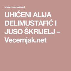 UHIĆENI ALIJA DELIMUSTAFIĆ I JUSO ŠKRIJELJ – Vecernjak.net
