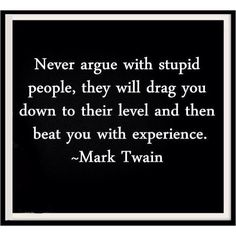 This is true in many aspects, doing anything against a lesser person will ultimately bring you down to their level, therefor when you go back up to playing against, or in this case arguing you will now be the lesser.