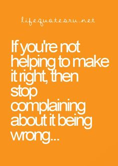 Either change the situation, change yourself, or stop complaining...