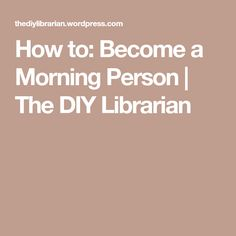 How to: Become a Morning Person | The DIY Librarian