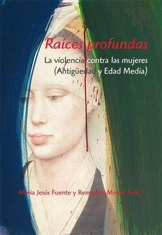 Raíces profundas : la violencia contra las mujeres (Antigüedad y Edad Media) / María Jesús Fuente y Remedios Morán (eds.)