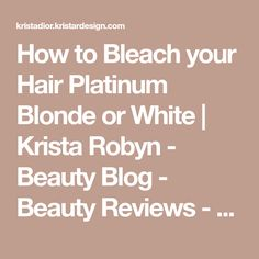 How to Bleach your Hair Platinum Blonde or White | Krista Robyn - Beauty Blog - Beauty Reviews - Makeup Tutorials