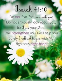 """Fear not, for I am with you; Be not dismayed, for I am your God. I will strengthen you, Yes, I will help you, I will uphold you with My righteous right hand.'"" ‭‭Isaiah‬ ‭41:10‬ ‭NKJV‬‬"