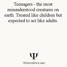 Psychology Facts: teenagers- the most misunderstood creatures on Earth. treated like children but expected to act like adults