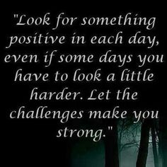 Look for something positive in each day, even if some days you have to look a little harder. Letnthe challenges make you strong.