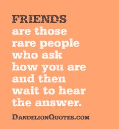 Friends are those rare people who ask how you are and then wait to hear the answer.