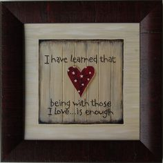 I Have Learned That Being With Those I Love... is Enough Framed Quote [KAF-KT100] : MyBarnwoodFrames.com | Rustic Furniture and Rustic Home Decor, Unique Rustic Furniture, Rustic Wall Decor and Reclaimed Barnwood Frames
