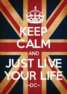 KEEP CALM AND JUST LIVE YOUR LIFE ~DC~